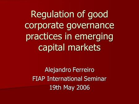 Regulation of good corporate governance practices in emerging capital markets Alejandro Ferreiro FIAP International Seminar 19th May 2006.