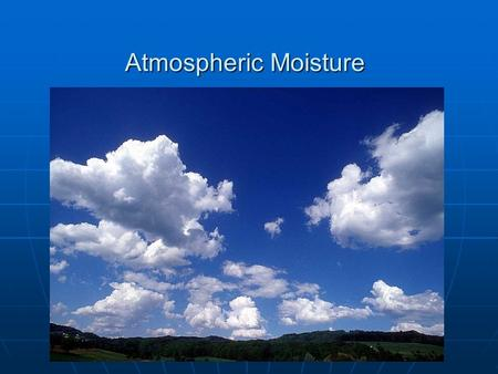 Atmospheric Moisture. What is Atmospheric Moisture Changing forms of water Changing forms of water Energy absorbed and lostEnergy absorbed and lost Latent.
