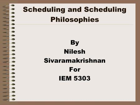 Scheduling and Scheduling Philosophies By Nilesh Sivaramakrishnan For IEM 5303.