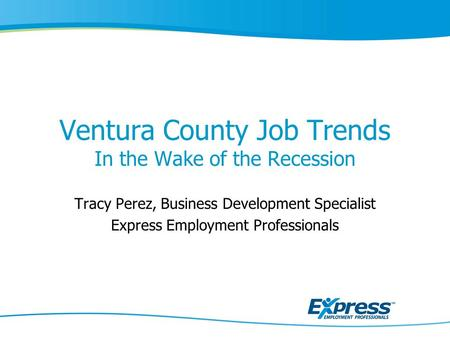 Ventura County Job Trends In the Wake of the Recession Tracy Perez, Business Development Specialist Express Employment Professionals.