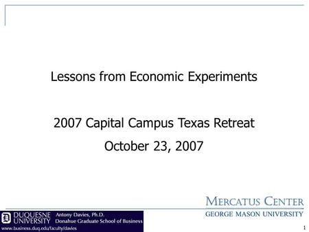 1 Lessons from Economic Experiments 2007 Capital Campus Texas Retreat October 23, 2007.