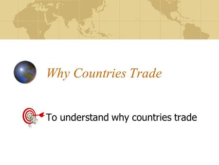 Why Countries Trade To understand why countries trade.