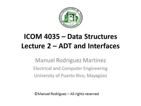 ICOM 4035 – Data Structures Lecture 2 – ADT and Interfaces Manuel Rodriguez Martinez Electrical and Computer Engineering University of Puerto Rico, Mayagüez.
