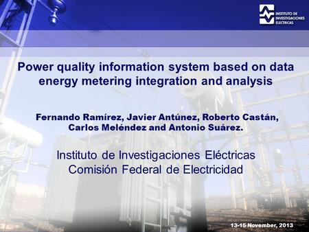 13-15 November, 2013 Power quality information system based on data energy metering integration and analysis Fernando Ramírez, Javier Antúnez, Roberto.