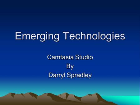 Emerging Technologies Camtasia Studio By Darryl Spradley.