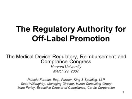 1 The Regulatory Authority for Off-Label Promotion The Medical Device Regulatory, Reimbursement and Compliance Congress Harvard University March 29, 2007.