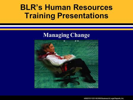 4/00/31511251 © 2000 Business & Legal Reports, Inc. BLR's Human Resources Training Presentations Managing Change.