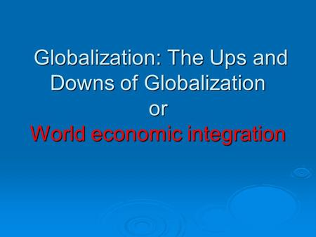 Globalization: The Ups and Downs of Globalization or World economic integration Globalization: The Ups and Downs of Globalization or World economic integration.
