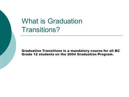 What is Graduation Transitions? Graduation Transitions is a mandatory course for all BC Grade 12 students on the 2004 Graduation Program.
