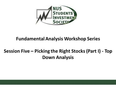 Fundamental Analysis Workshop Series Session Five – Picking the Right Stocks (Part I) - Top Down Analysis.