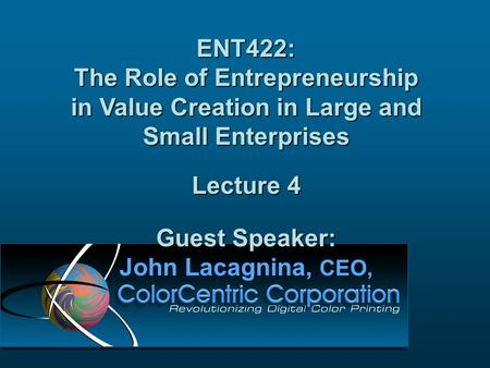 ENT422: The Role of Entrepreneurship in Value Creation in Large and Small Enterprises Lecture 4 Guest Speaker: John Lacagnina, CEO,