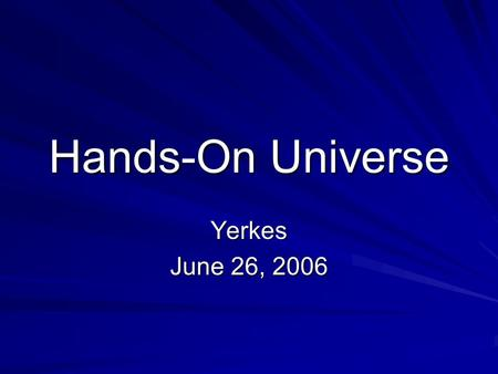 Hands-On Universe Yerkes June 26, 2006. What Many of Us Have Wanted for HOU: Telescope networks that work Virtual Observatories that work Software that.