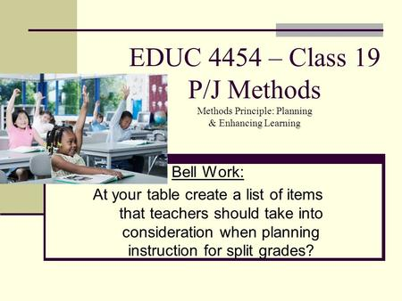 EDUC 4454 – Class 19 P/J Methods Methods Principle: Planning & Enhancing Learning Bell Work: At your table create a list of items that teachers should.