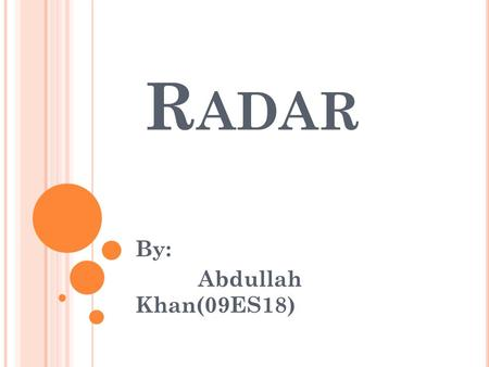 R ADAR By: Abdullah Khan(09ES18). W HAT IS R ADAR ? RADAR (Radio Detection And Ranging) is a way to detect and study far off targets by transmitting a.