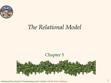 Relational Data Model, R. Ramakrishnan and J. Gehrke with Dr. Eick's additions 1 The Relational Model Chapter 3.