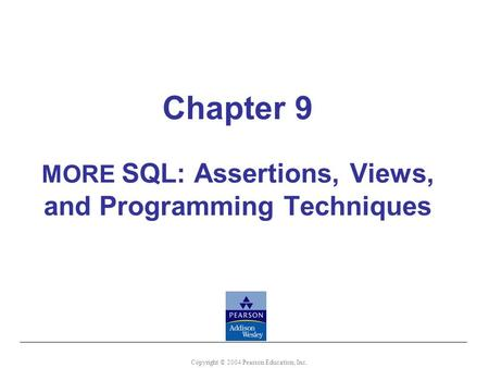 Chapter 9 MORE SQL: Assertions, Views, and Programming Techniques Copyright © 2004 Pearson Education, Inc.