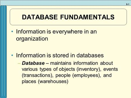 6-1 DATABASE FUNDAMENTALS Information is everywhere in an organization Information is stored in databases –Database – maintains information about various.