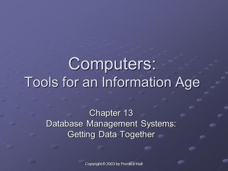 Copyright © 2003 by Prentice Hall Computers: Tools for an Information Age Chapter 13 Database Management Systems: Getting Data Together.
