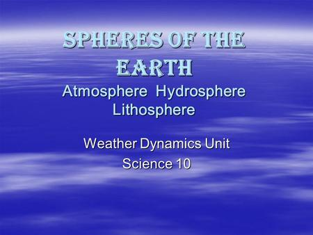 Spheres of the Earth Atmosphere Hydrosphere Lithosphere Weather Dynamics Unit Science 10.