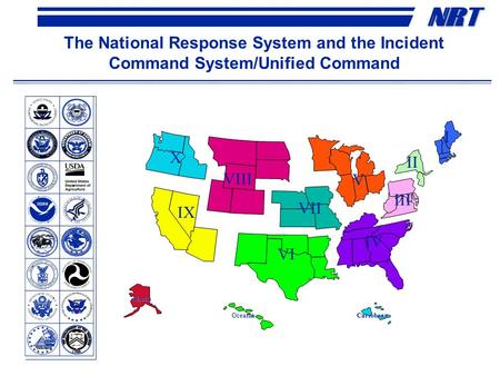 NRNRT The National Response System and the Incident Command System/Unified Command Oceania Alaska Caribbean X VIII IX VII VI V IV III II I.