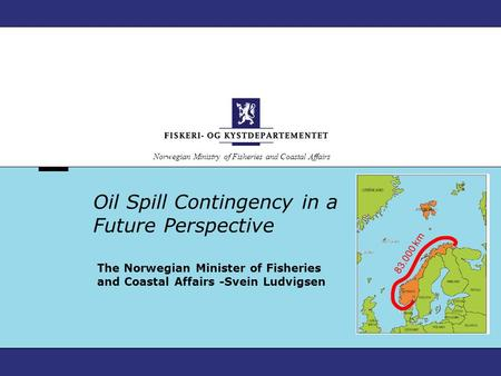 Norwegian Ministry of Fisheries and Coastal Affairs Oil Spill Contingency in a Future Perspective The Norwegian Minister of Fisheries and Coastal Affairs.