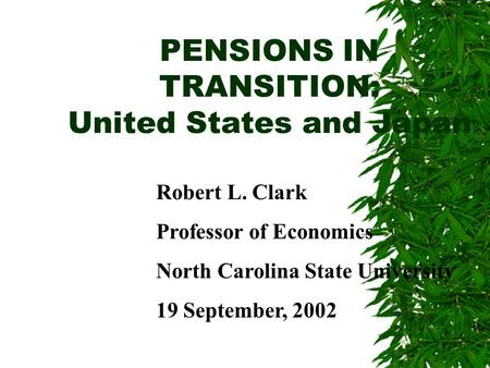 PENSIONS IN TRANSITION: United States and Japan Robert L. Clark Professor of Economics North Carolina State University 19 September, 2002.