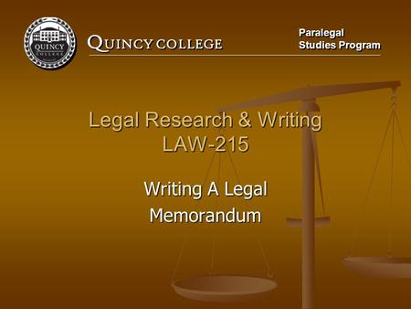Q UINCY COLLEGE Paralegal Studies Program Paralegal Studies Program Legal Research & Writing LAW-215 Writing A Legal Memorandum.