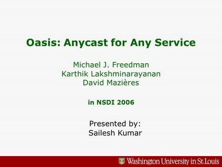 Oasis: Anycast for Any Service Michael J. Freedman Karthik Lakshminarayanan David Mazières in NSDI 2006 Presented by: Sailesh Kumar.