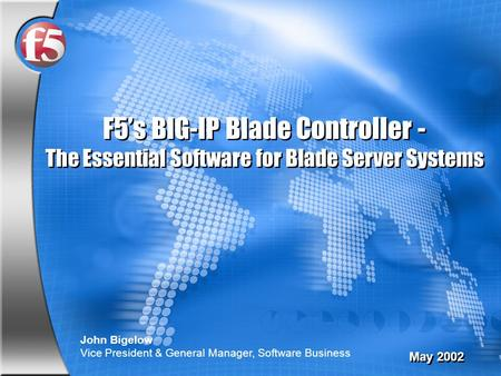 F5's BIG-IP Blade Controller - The Essential Software for Blade Server Systems May 2002 John Bigelow Vice President & General Manager, Software Business.