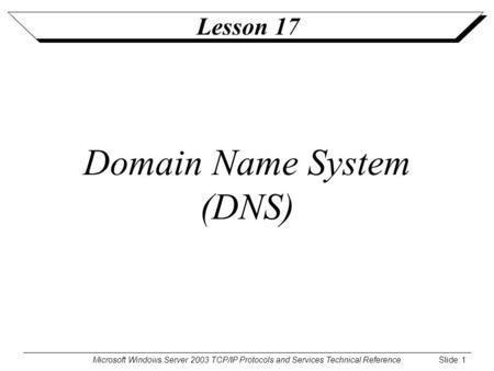 Microsoft Windows Server 2003 TCP/IP Protocols and Services Technical Reference Slide: 1 Lesson 17 Domain Name System (DNS)