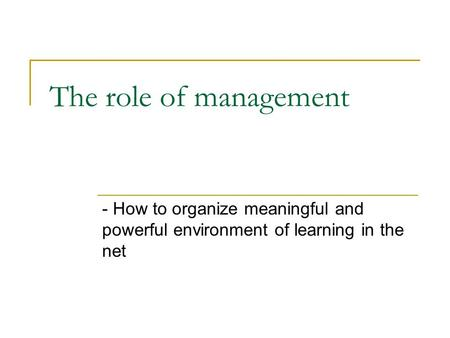 The role of management - How to organize meaningful and powerful environment of learning in the net.