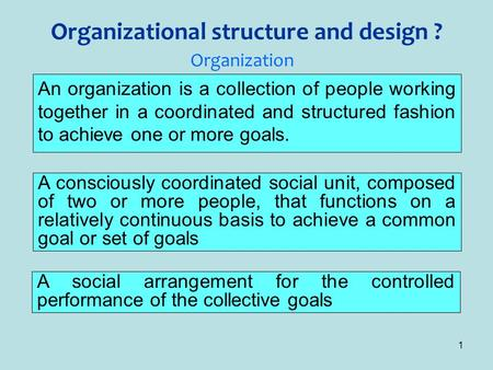 1 Organizational structure and design ? An organization is a collection of people working together in a coordinated and structured fashion to achieve one.