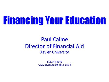 Financing Your Education Paul Calme Director of Financial Aid Xavier University 513.745.3142www.xavier.edu/financial-aid.