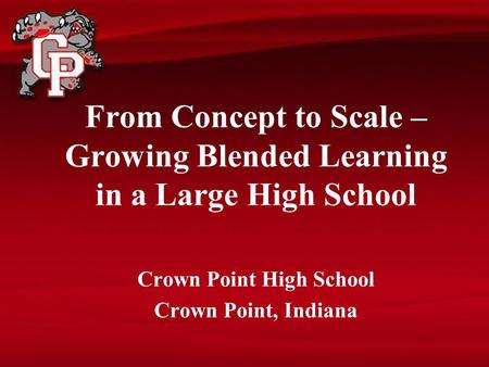From Concept to Scale – Growing Blended Learning in a Large High School Crown Point High School Crown Point, Indiana.