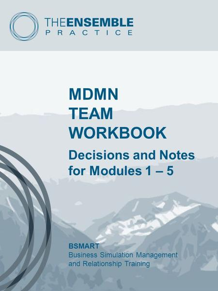 MDMN TEAM WORKBOOK Decisions and Notes for Modules 1 – 5 BSMART Business Simulation Management and Relationship Training.