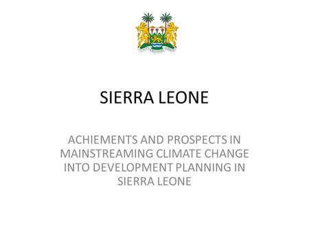 SIERRA LEONE ACHIEMENTS AND PROSPECTS IN MAINSTREAMING CLIMATE CHANGE INTO DEVELOPMENT PLANNING IN SIERRA LEONE.