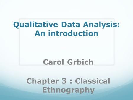 Qualitative Data Analysis: An introduction Carol Grbich Chapter 3 : Classical Ethnography.