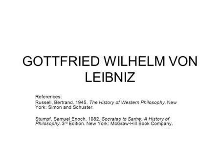 GOTTFRIED WILHELM VON LEIBNIZ References: Russell, Bertrand. 1945. The History of Western Philosophy. New York: Simon and Schuster. Stumpf, Samuel Enoch.