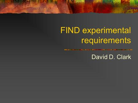 FIND experimental requirements David D. Clark. FIND Future Internet Design (FIND) is an NSF program (now folded in to NetSE) to envision the Internet.