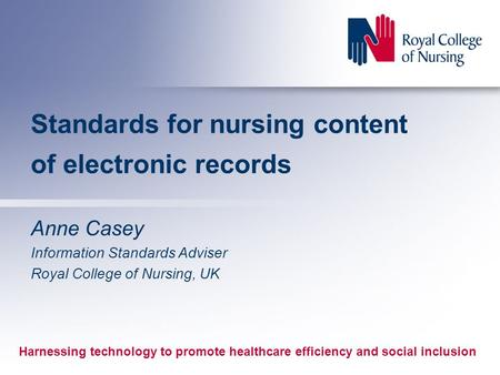Standards for nursing content of electronic records Anne Casey Information Standards Adviser Royal College of Nursing, UK Harnessing technology to promote.
