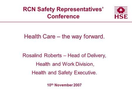 RCN Safety Representatives' Conference Health Care – the way forward. Rosalind Roberts – Head of Delivery, Health and Work Division, Health and Safety.
