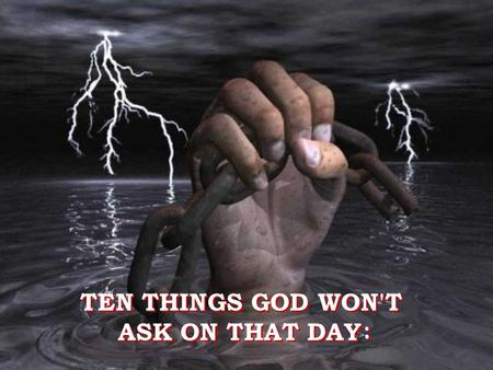 TEN THINGS GOD WON'T ASK ON THAT DAY : TEN THINGS GOD WON'T ASK ON THAT DAY :