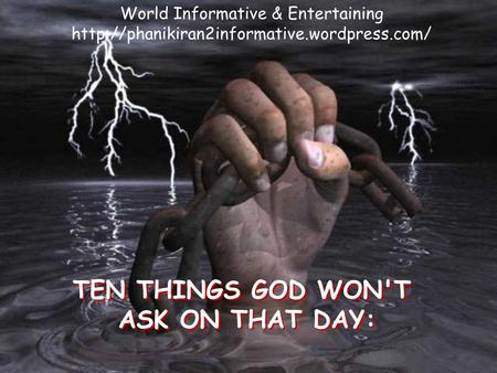 TEN THINGS GOD WON'T ASK ON THAT DAY: TEN THINGS GOD WON'T ASK ON THAT DAY: World Informative & Entertaining