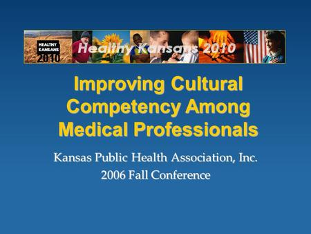 Improving Cultural Competency Among Medical Professionals Kansas Public Health Association, Inc. 2006 Fall Conference.