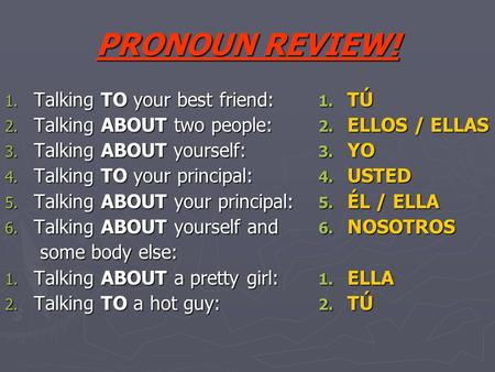 PRONOUN REVIEW! 1. Talking TO your best friend: 2. Talking ABOUT two people: 3. Talking ABOUT yourself: 4. Talking TO your principal: 5. Talking ABOUT.