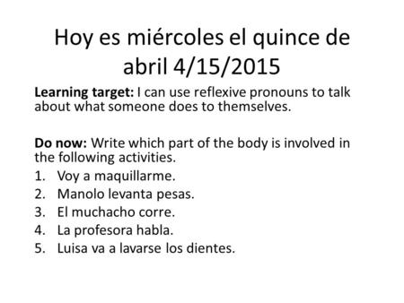 Hoy es miércoles el quince de abril 4/15/2015 Learning target: I can use reflexive pronouns to talk about what someone does to themselves. Do now: Write.
