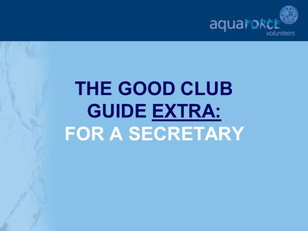 THE GOOD CLUB GUIDE EXTRA: FOR A SECRETARY. GETTING STARTED The following sections will provide additional help and support for a club Secretary in key.