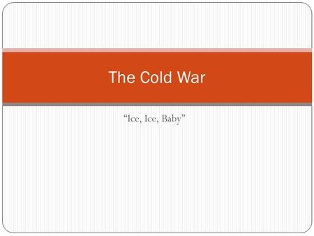 """Ice, Ice, Baby"" The Cold War. Definition A state of hostility between the U.S. and the Soviet Union (the two ""superpowers"" of the world) from the late."