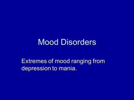 Mood Disorders Extremes of mood ranging from depression to mania.