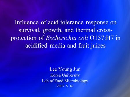 Influence of acid tolerance response on survival, growth, and thermal cross- protection of Escherichia coli O157:H7 in acidified media and fruit juices.